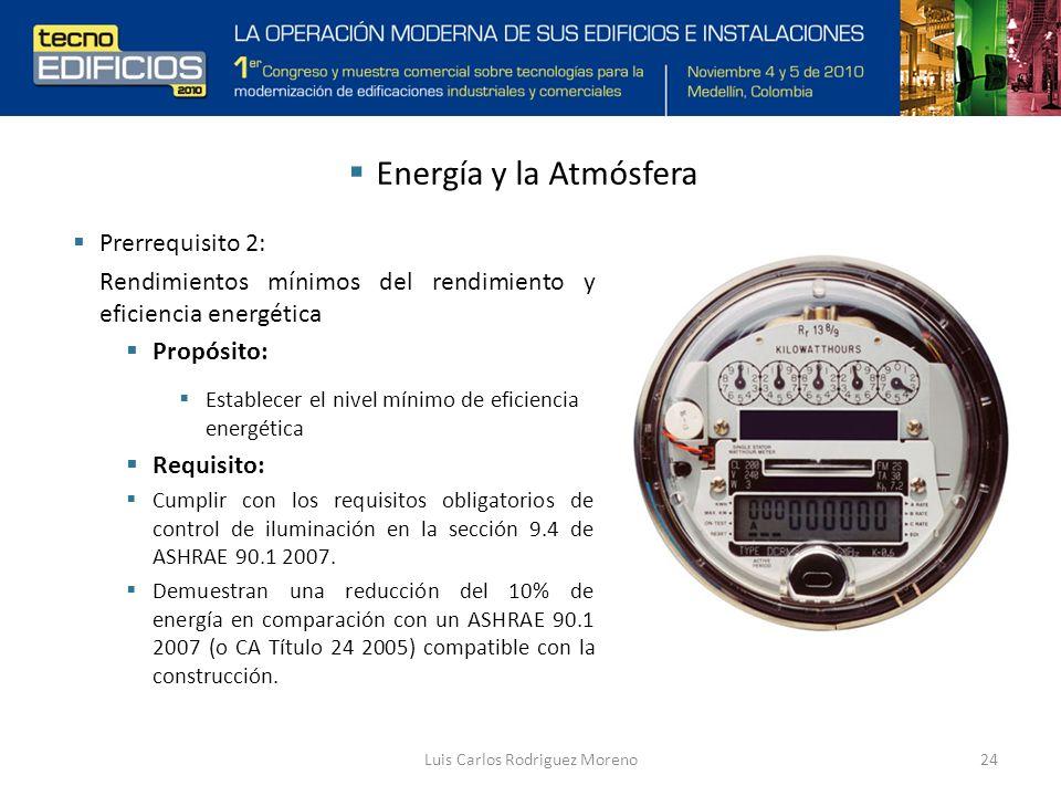 Luis Carlos Rodriguez Moreno24 Prerrequisito 2: Rendimientos mínimos del rendimiento y eficiencia energética Propósito: Establecer el nivel mínimo de eficiencia energética Requisito: Cumplir con los requisitos obligatorios de control de iluminación en la sección 9.4 de ASHRAE 90.1 2007.