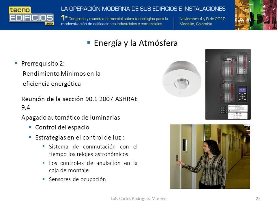 Luis Carlos Rodriguez Moreno25 Prerrequisito 2: Rendimiento Mínimos en la eficiencia energética Reunión de la sección 90.1 2007 ASHRAE 9,4 Apagado automático de luminarias Control del espacio Estrategias en el control de luz : Sistema de conmutación con el tiempo los relojes astronómicos Los controles de anulación en la caja de montaje Sensores de ocupación Energía y la Atmósfera