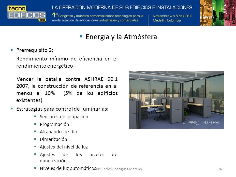 Luis Carlos Rodriguez Moreno26 Prerrequisito 2: Rendimiento mínimo de eficiencia en el rendimiento energético Vencer la batalla contra ASHRAE 90.1 2007, la construcción de referencia en al menos el 10% (5% de los edificios existentes) Estrategias para control de luminarias: Sensores de ocupación Programación Atrapando luz día Dimerización Ajustes del nivel de luz Ajustes de los niveles de dimerización Niveles de luz automáticos Energía y la Atmósfera