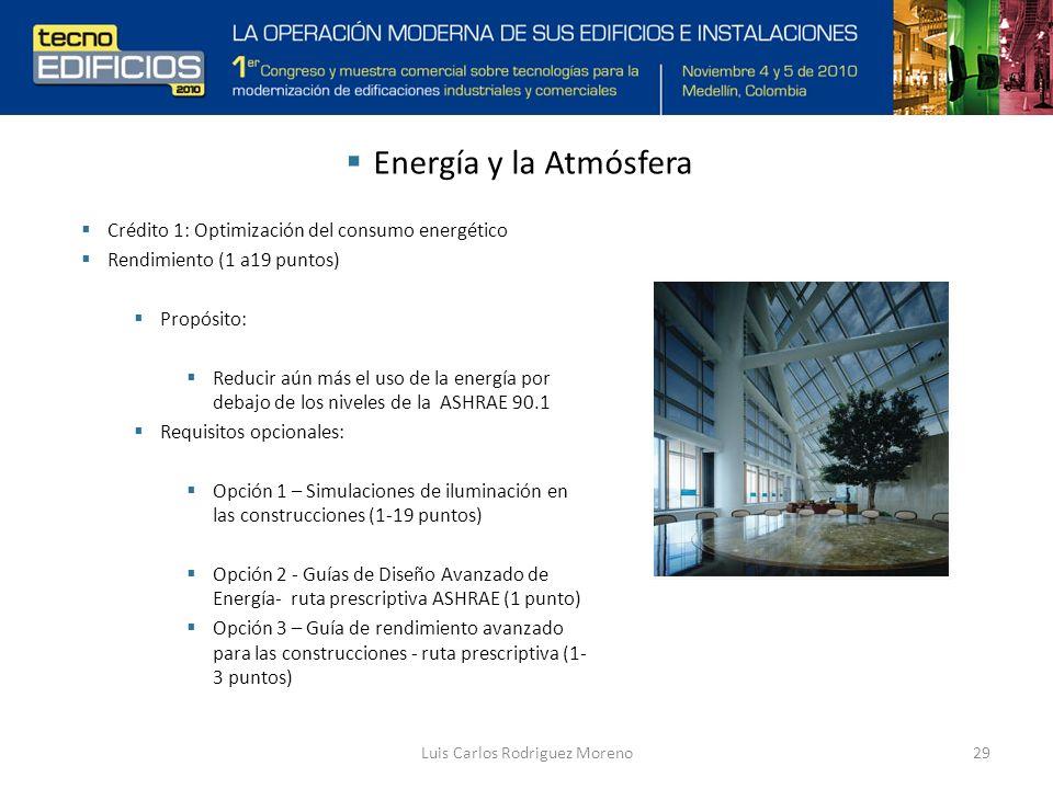 Luis Carlos Rodriguez Moreno29 Crédito 1: Optimización del consumo energético Rendimiento (1 a19 puntos) Propósito: Reducir aún más el uso de la energía por debajo de los niveles de la ASHRAE 90.1 Requisitos opcionales: Opción 1 – Simulaciones de iluminación en las construcciones (1-19 puntos) Opción 2 - Guías de Diseño Avanzado de Energía- ruta prescriptiva ASHRAE (1 punto) Opción 3 – Guía de rendimiento avanzado para las construcciones - ruta prescriptiva (1- 3 puntos) Energía y la Atmósfera