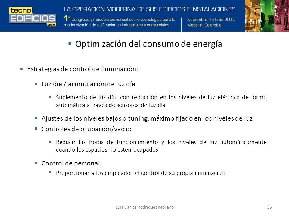 Luis Carlos Rodriguez Moreno33 Optimización del consumo de energía Estrategias de control de iluminación: Luz día / acumulación de luz día Suplemento de luz día, con reducción en los niveles de luz eléctrica de forma automática a través de sensores de luz día Ajustes de los niveles bajos o tuning, máximo fijado en los niveles de luz Controles de ocupación/vacio: Reducir las horas de funcionamiento y los niveles de luz automáticamente cuando los espacios no estén ocupados Control de personal: Proporcionar a los empleados el control de su propia iluminación
