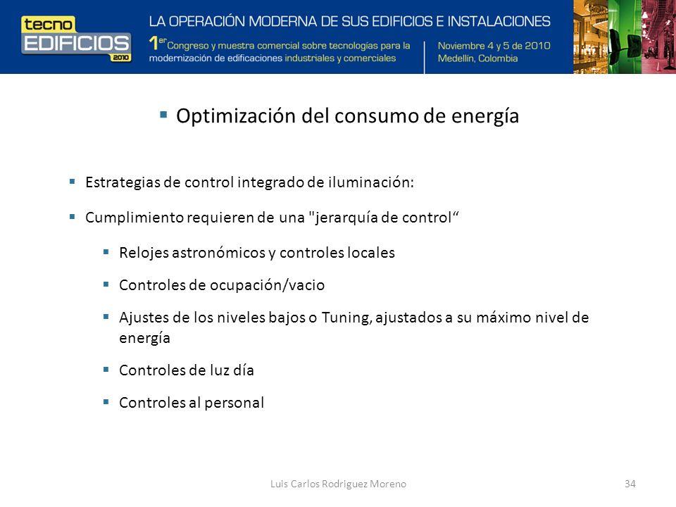 Luis Carlos Rodriguez Moreno34 Optimización del consumo de energía Estrategias de control integrado de iluminación: Cumplimiento requieren de una jerarquía de control Relojes astronómicos y controles locales Controles de ocupación/vacio Ajustes de los niveles bajos o Tuning, ajustados a su máximo nivel de energía Controles de luz día Controles al personal