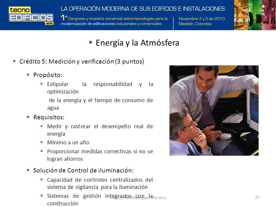 Luis Carlos Rodriguez Moreno37 Energía y la Atmósfera Crédito 5: Medición y verificación (3 puntos) Propósito: Estipular la responsabilidad y la optimización de la energía y el tiempo de consumo de agua Requisitos: Medir y rastrear el desempeño real de energía Mínimo a un año Proporcionar medidas correctivas si no se logran ahorros Solución de Control de iluminación: Capacidad de controles centralizados del sistema de vigilancia para la iluminación Sistemas de gestión integrados con la construcción