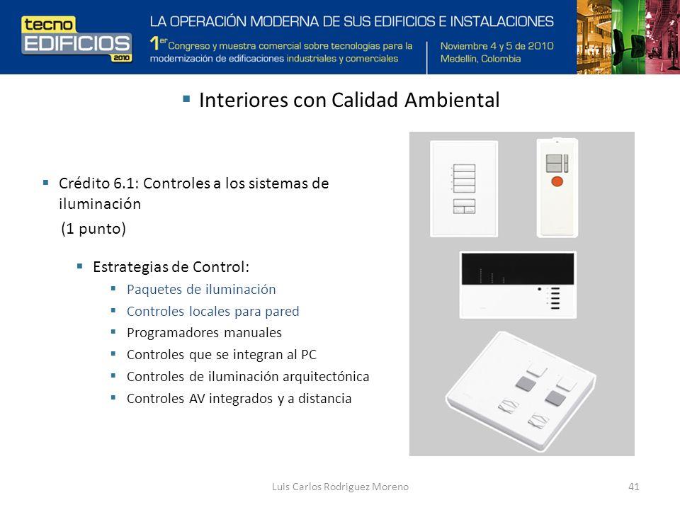 Luis Carlos Rodriguez Moreno41 Interiores con Calidad Ambiental Crédito 6.1: Controles a los sistemas de iluminación (1 punto) Estrategias de Control: Paquetes de iluminación Controles locales para pared Programadores manuales Controles que se integran al PC Controles de iluminación arquitectónica Controles AV integrados y a distancia