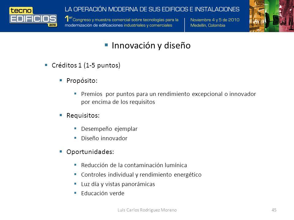 Luis Carlos Rodriguez Moreno45 Innovación y diseño Créditos 1 (1-5 puntos) Propósito: Premios por puntos para un rendimiento excepcional o innovador por encima de los requisitos Requisitos: Desempeño ejemplar Diseño innovador Oportunidades: Reducción de la contaminación lumínica Controles individual y rendimiento energético Luz día y vistas panorámicas Educación verde