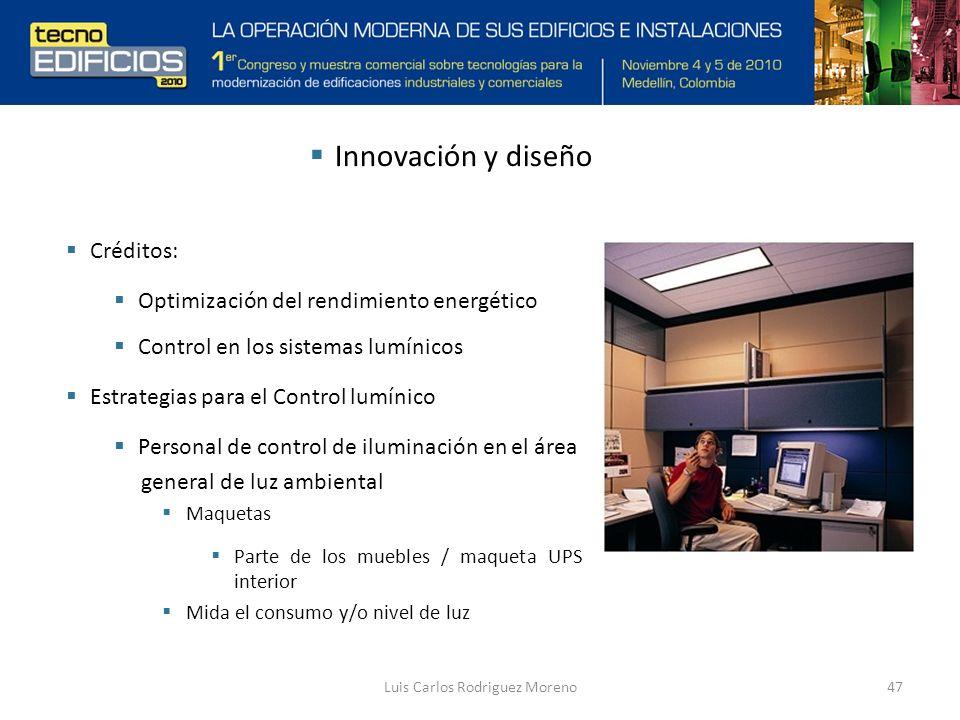 Luis Carlos Rodriguez Moreno47 Innovación y diseño Créditos: Optimización del rendimiento energético Control en los sistemas lumínicos Estrategias para el Control lumínico Personal de control de iluminación en el área general de luz ambiental Maquetas Parte de los muebles / maqueta UPS interior Mida el consumo y/o nivel de luz