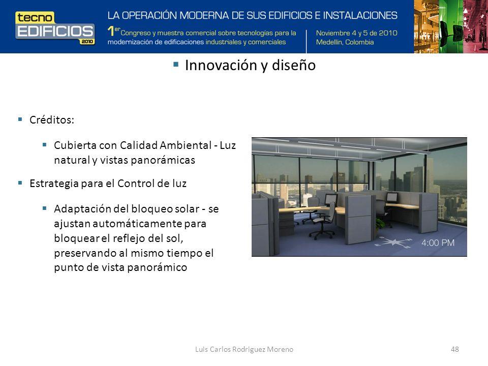 Luis Carlos Rodriguez Moreno48 Innovación y diseño Créditos: Cubierta con Calidad Ambiental - Luz natural y vistas panorámicas Estrategia para el Control de luz Adaptación del bloqueo solar - se ajustan automáticamente para bloquear el reflejo del sol, preservando al mismo tiempo el punto de vista panorámico