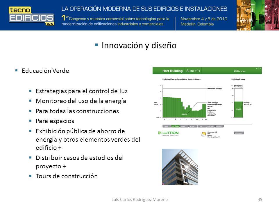 Luis Carlos Rodriguez Moreno49 Innovación y diseño Educación Verde Estrategias para el control de luz Monitoreo del uso de la energía Para todas las construcciones Para espacios Exhibición pública de ahorro de energía y otros elementos verdes del edificio + Distribuir casos de estudios del proyecto + Tours de construcción