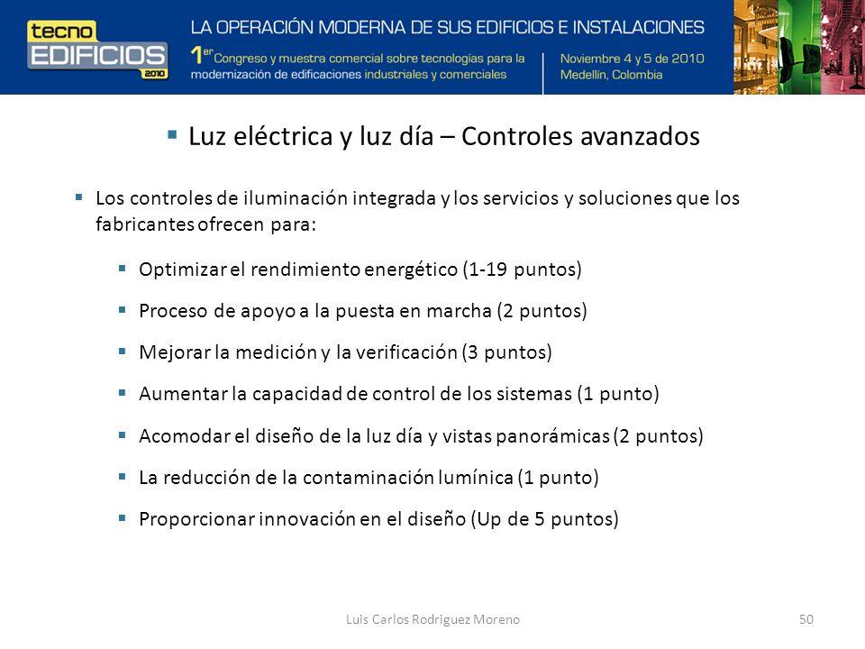 Luis Carlos Rodriguez Moreno50 Luz eléctrica y luz día – Controles avanzados Los controles de iluminación integrada y los servicios y soluciones que los fabricantes ofrecen para: Optimizar el rendimiento energético (1-19 puntos) Proceso de apoyo a la puesta en marcha (2 puntos) Mejorar la medición y la verificación (3 puntos) Aumentar la capacidad de control de los sistemas (1 punto) Acomodar el diseño de la luz día y vistas panorámicas (2 puntos) La reducción de la contaminación lumínica (1 punto) Proporcionar innovación en el diseño (Up de 5 puntos)