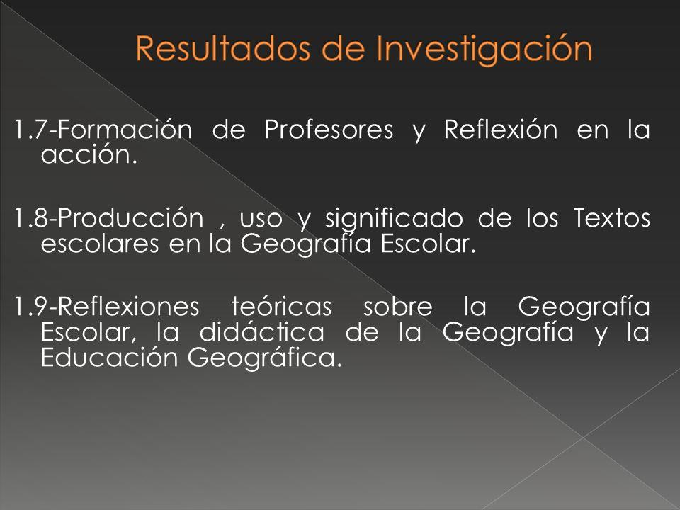 1.7-Formación de Profesores y Reflexión en la acción. 1.8-Producción, uso y significado de los Textos escolares en la Geografía Escolar. 1.9-Reflexion