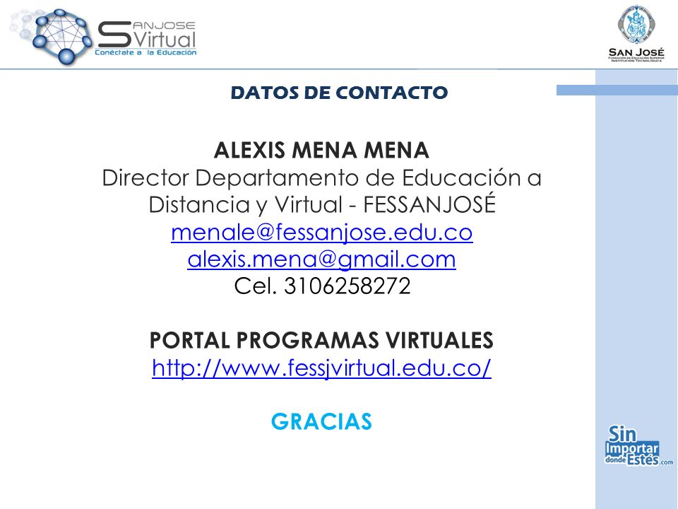 DATOS DE CONTACTO ALEXIS MENA MENA Director Departamento de Educación a Distancia y Virtual - FESSANJOSÉ menale@fessanjose.edu.co alexis.mena@gmail.com Cel.