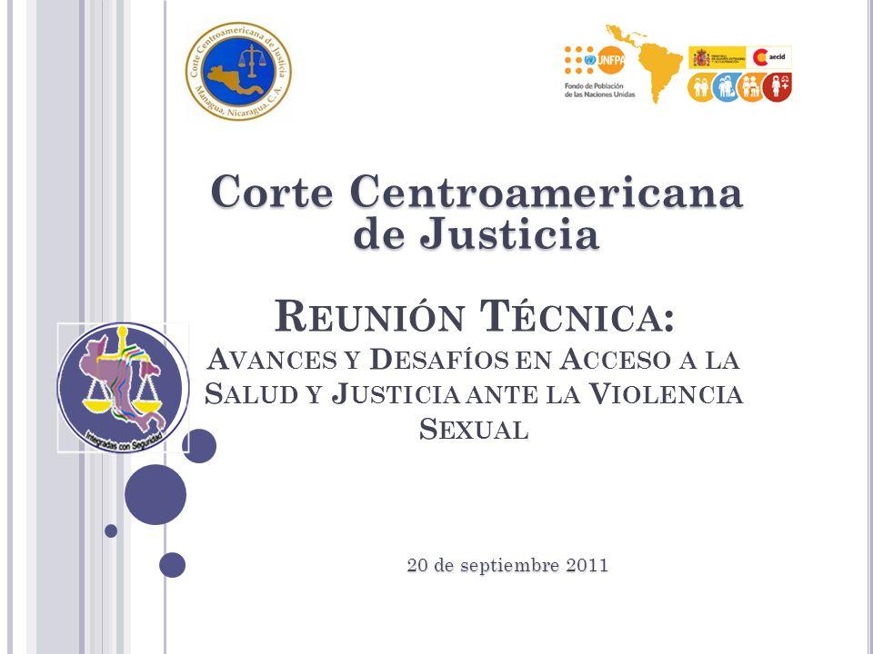 R EUNIÓN T ÉCNICA : A VANCES Y D ESAFÍOS EN A CCESO A LA S ALUD Y J USTICIA ANTE LA V IOLENCIA S EXUAL Corte Centroamericana de Justicia 20de septiembre 2011 20 de septiembre 2011