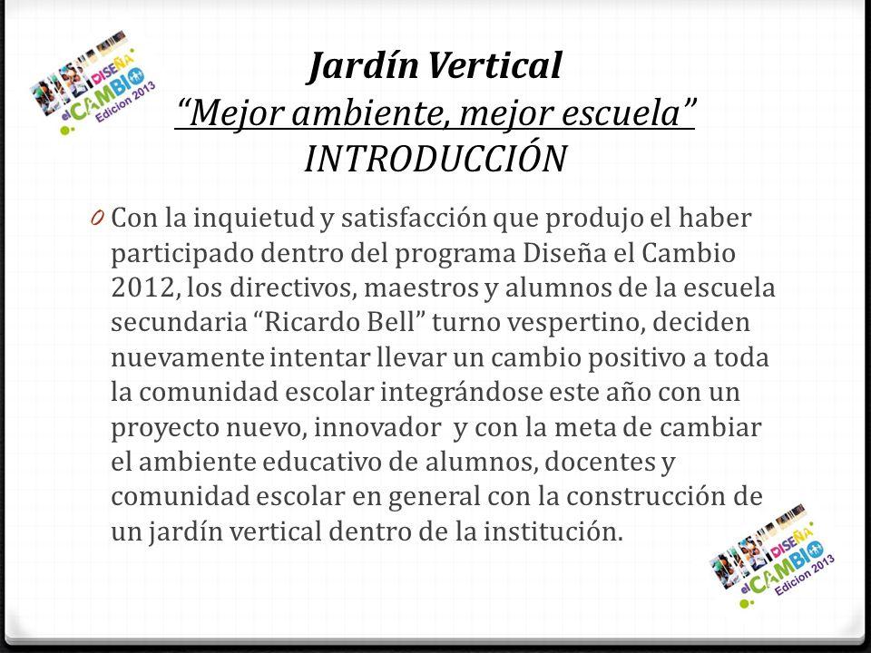 Jardín Vertical Mejor ambiente, mejor escuela INTRODUCCIÓN 0 Con la inquietud y satisfacción que produjo el haber participado dentro del programa Dise