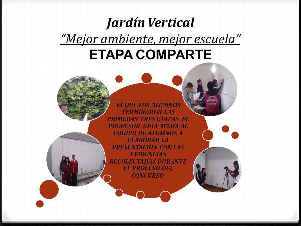 Jardín Vertical Mejor ambiente, mejor escuela ETAPA COMPARTE YA QUE LOS ALUMNOS TERMINARON LAS PRIMERAS TRES ETAPAS EL PROFESOR GUÍA AYADA AL EQUIPO D