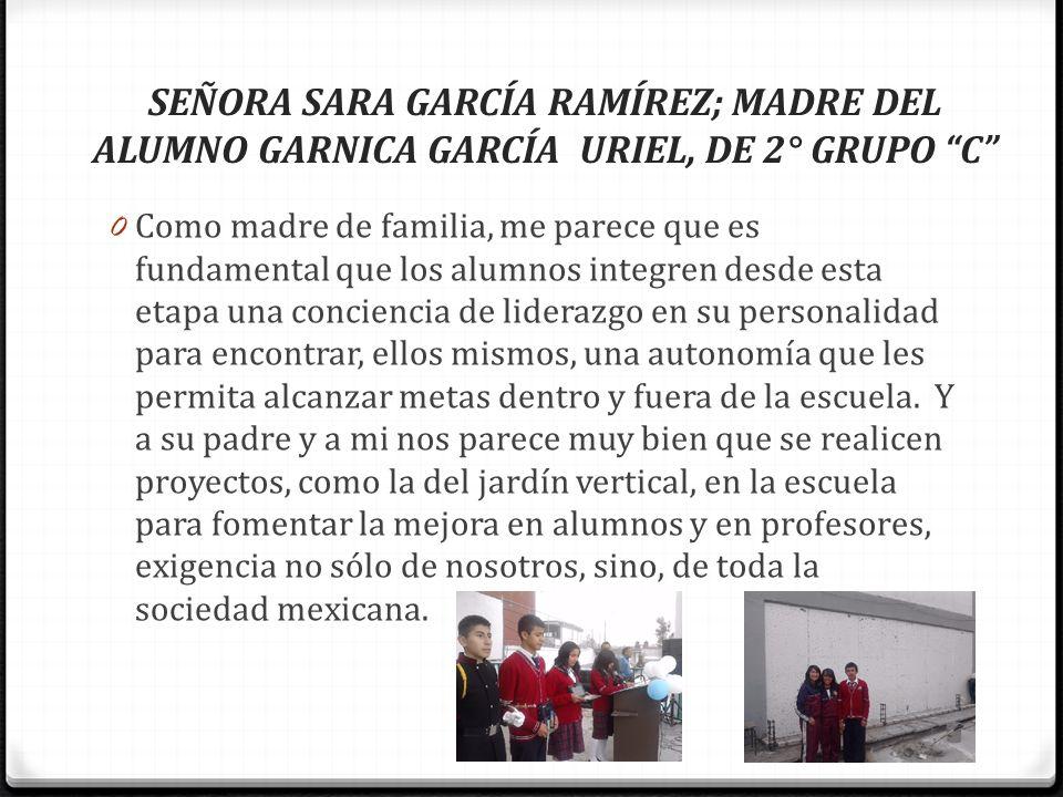 SEÑORA SARA GARCÍA RAMÍREZ; MADRE DEL ALUMNO GARNICA GARCÍA URIEL, DE 2° GRUPO C 0 Como madre de familia, me parece que es fundamental que los alumnos
