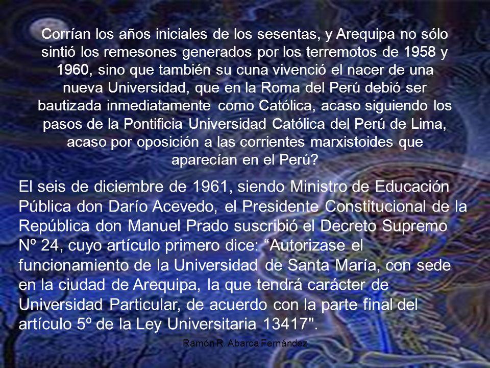 Corrían los años iniciales de los sesentas, y Arequipa no sólo sintió los remesones generados por los terremotos de 1958 y 1960, sino que también su cuna vivenció el nacer de una nueva Universidad, que en la Roma del Perú debió ser bautizada inmediatamente como Católica, acaso siguiendo los pasos de la Pontificia Universidad Católica del Perú de Lima, acaso por oposición a las corrientes marxistoides que aparecían en el Perú.