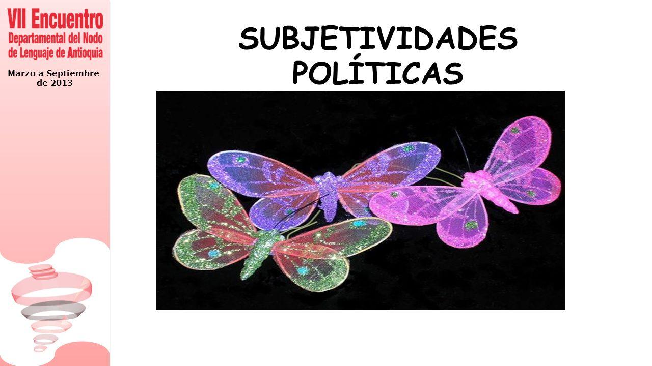 Marzo a Septiembre de 2013 SUBJETIVIDADES POLÍTICAS