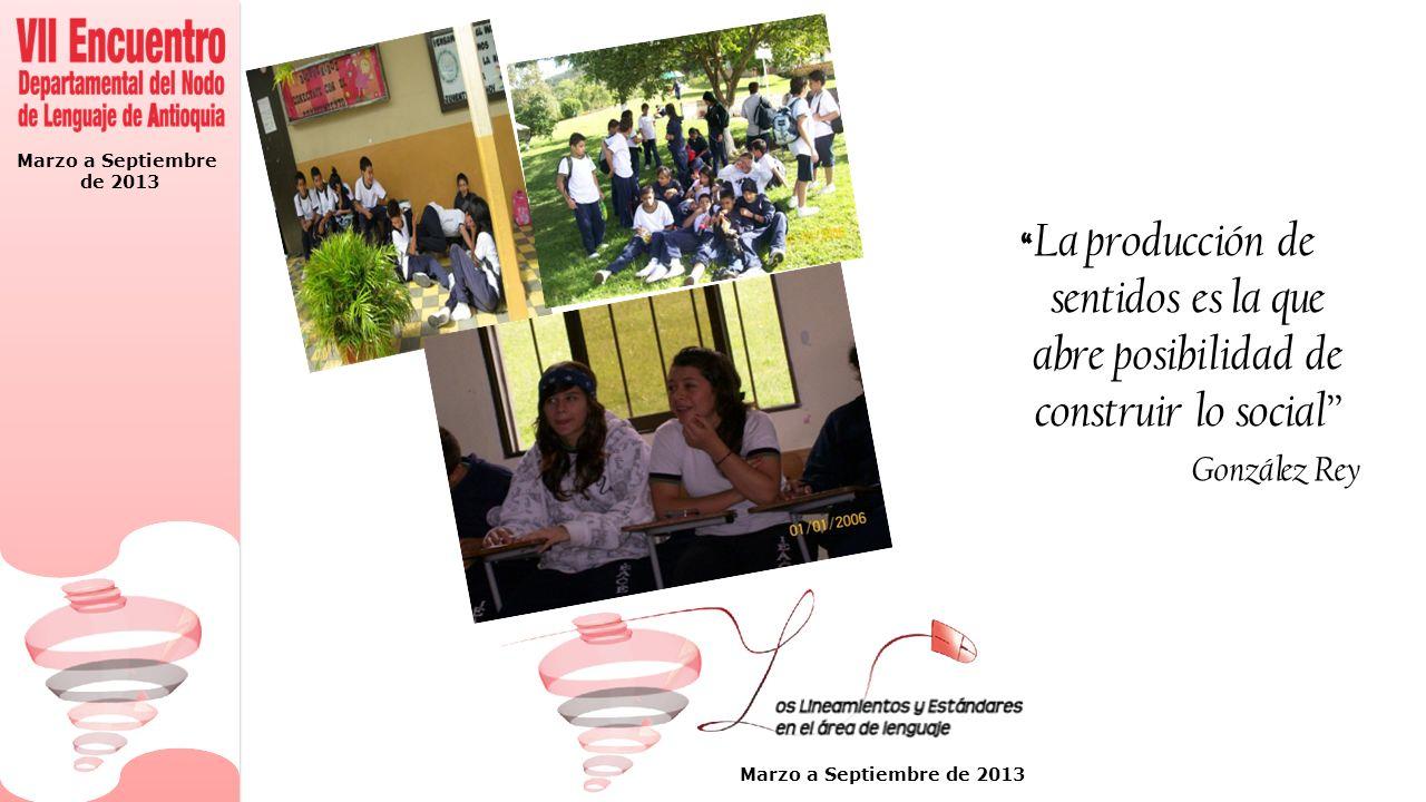 Marzo a Septiembre de 2013 Marzo a Septiembre de 2013 La producción de sentidos es la que abre posibilidad de construir lo social González Rey