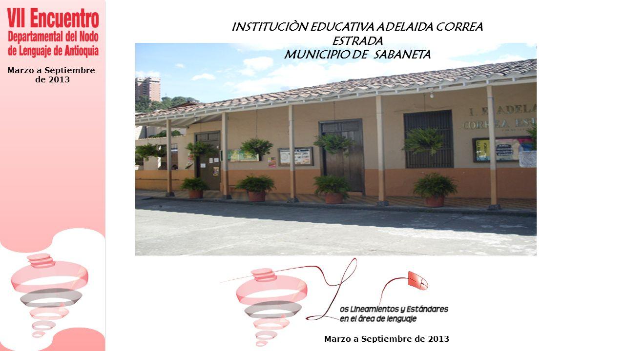 Marzo a Septiembre de 2013 Marzo a Septiembre de 2013 INSTITUCIÒN EDUCATIVA ADELAIDA CORREA ESTRADA MUNICIPIO DE SABANETA