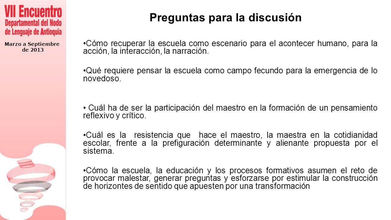 Marzo a Septiembre de 2013 Preguntas para la discusión Cómo recuperar la escuela como escenario para el acontecer humano, para la acción, la interacción, la narración.