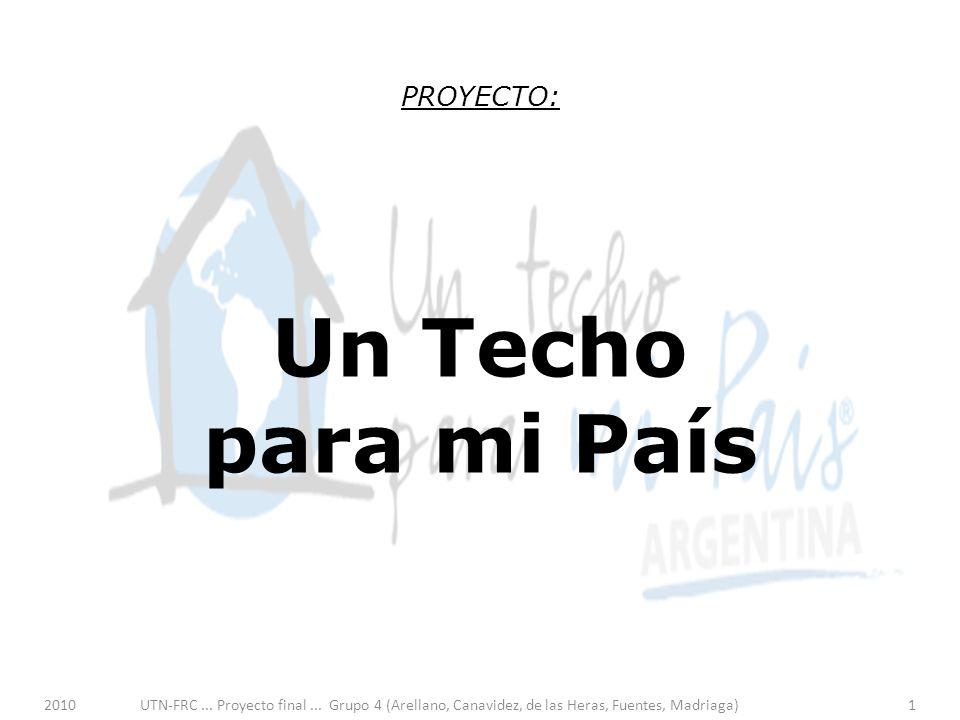 2010UTN-FRC... Proyecto final... Grupo 4 (Arellano, Canavidez, de las Heras, Fuentes, Madriaga)1 PROYECTO: Un Techo para mi País