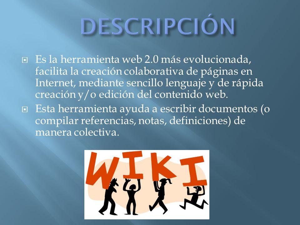Es la herramienta web 2.0 más evolucionada, facilita la creación colaborativa de páginas en Internet, mediante sencillo lenguaje y de rápida creación y/o edición del contenido web.