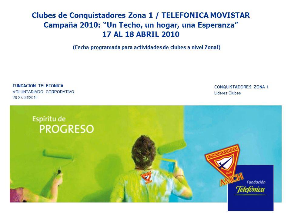 Clubes de Conquistadores Zona 1 / TELEFONICA MOVISTAR Campaña 2010: Un Techo, un hogar, una Esperanza 17 AL 18 ABRIL 2010 FUNDACION TELEFONICA VOLUNTARIADO CORPORATIVO CONQUISTADORES ZONA 1 Lideres Clubes FUNDACION TELEFONICA VOLUNTARIADO CORPORATIVO 26-27/03/2010 (Fecha programada para actividades de clubes a nivel Zonal)