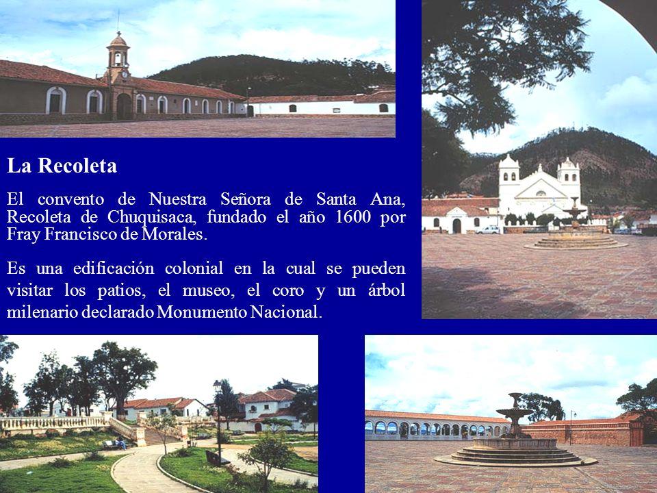 La Recoleta El convento de Nuestra Señora de Santa Ana, Recoleta de Chuquisaca, fundado el año 1600 por Fray Francisco de Morales. Es una edificación