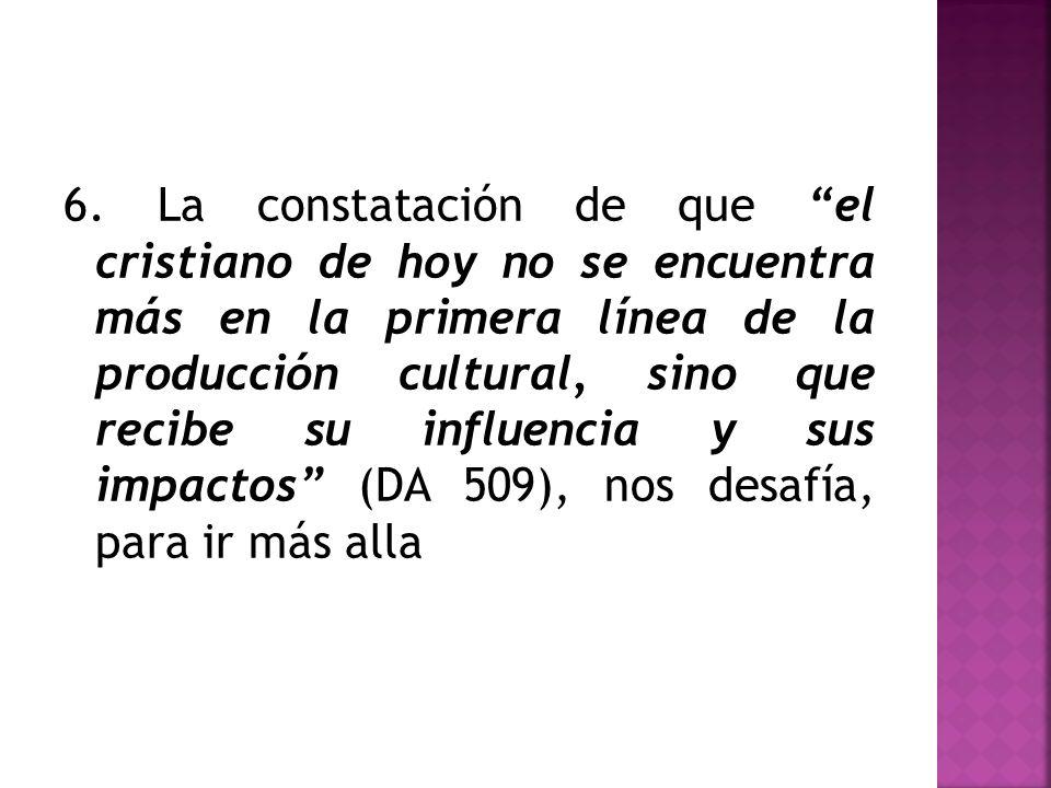 6. La constatación de que el cristiano de hoy no se encuentra más en la primera línea de la producción cultural, sino que recibe su influencia y sus i