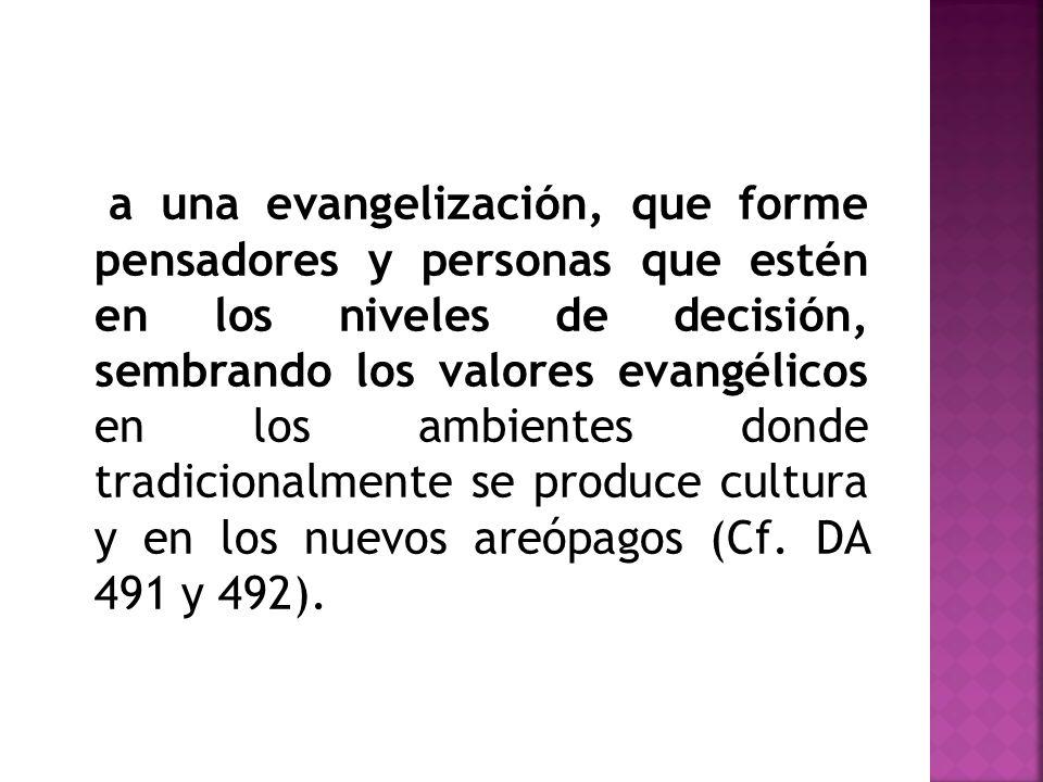 a una evangelización, que forme pensadores y personas que estén en los niveles de decisión, sembrando los valores evangélicos en los ambientes donde t
