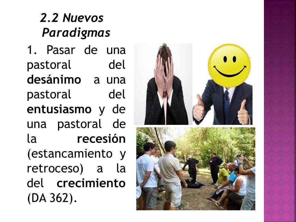 2.2 Nuevos Paradigmas 1. Pasar de una pastoral del desánimo a una pastoral del entusiasmo y de una pastoral de la recesión (estancamiento y retroceso)