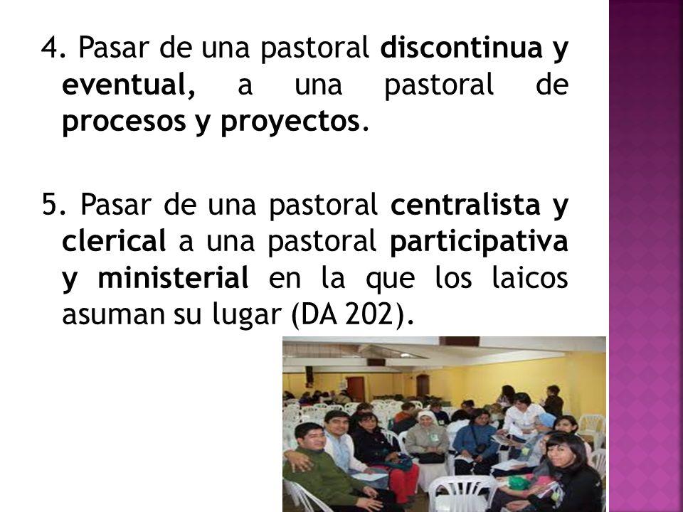 4. Pasar de una pastoral discontinua y eventual, a una pastoral de procesos y proyectos. 5. Pasar de una pastoral centralista y clerical a una pastora