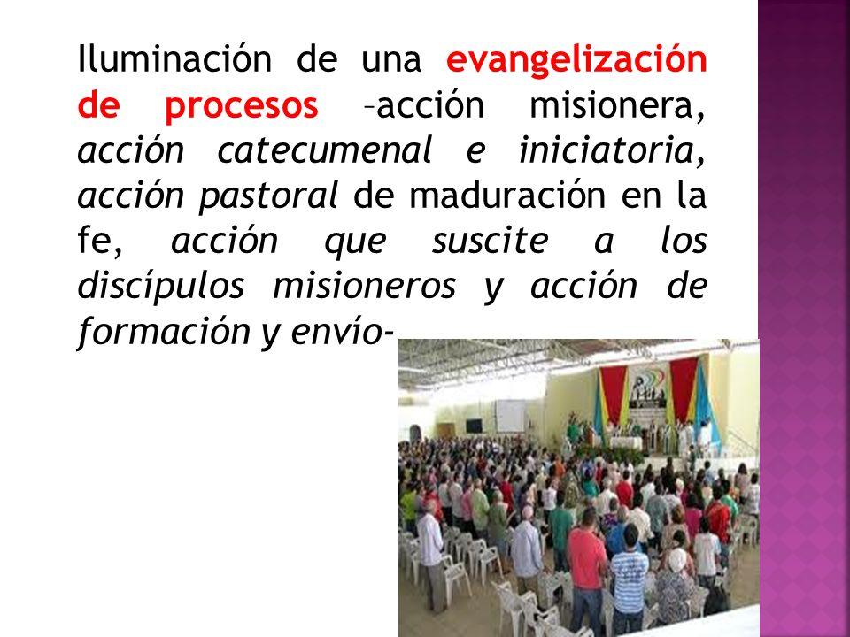 Iluminación de una evangelización de procesos –acción misionera, acción catecumenal e iniciatoria, acción pastoral de maduración en la fe, acción que
