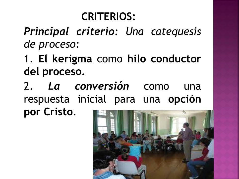 CRITERIOS: Principal criterio: Una catequesis de proceso: 1. El kerigma como hilo conductor del proceso. 2. La conversión como una respuesta inicial p