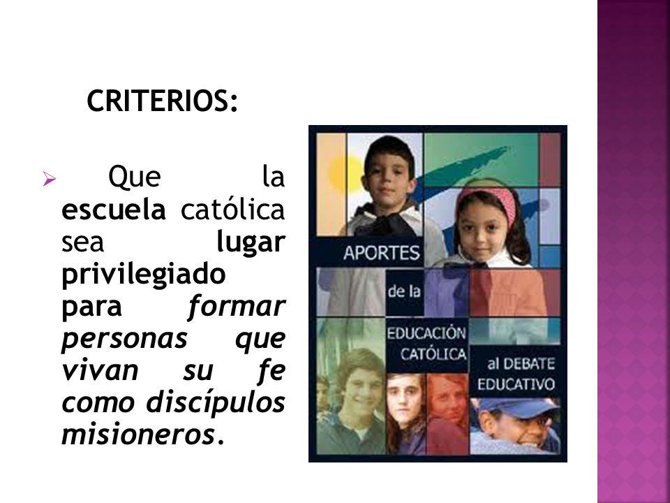 CRITERIOS: Que la escuela católica sea lugar privilegiado para formar personas que vivan su fe como discípulos misioneros.