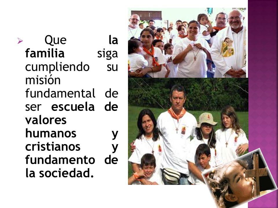 Que la familia siga cumpliendo su misión fundamental de ser escuela de valores humanos y cristianos y fundamento de la sociedad.
