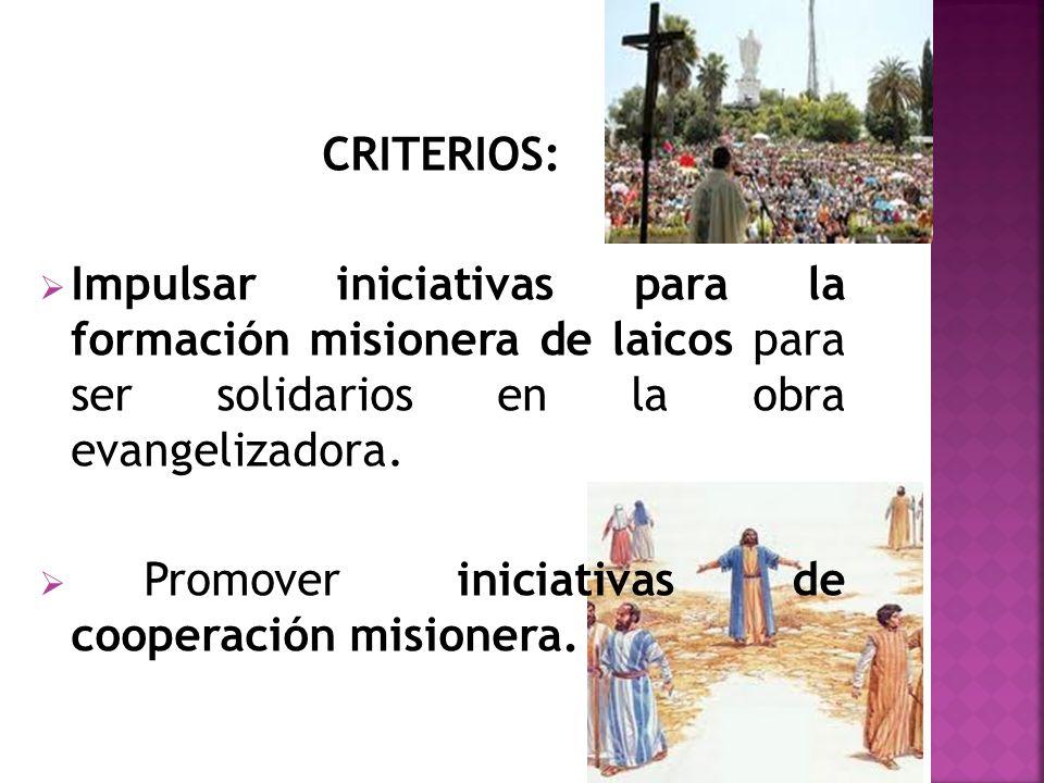 CRITERIOS: Impulsar iniciativas para la formación misionera de laicos para ser solidarios en la obra evangelizadora. Promover iniciativas de cooperaci