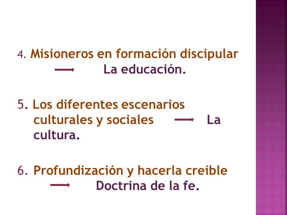 4. Misioneros en formación discipular La educación. 5. Los diferentes escenarios culturales y sociales La cultura. 6.Profundización y hacerla creíble