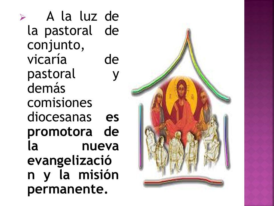 A la luz de la pastoral de conjunto, vicaría de pastoral y demás comisiones diocesanas es promotora de la nueva evangelizació n y la misión permanente