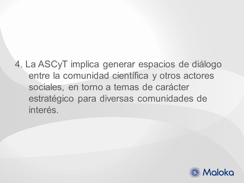 4. La ASCyT implica generar espacios de diálogo entre la comunidad científica y otros actores sociales, en torno a temas de carácter estratégico para