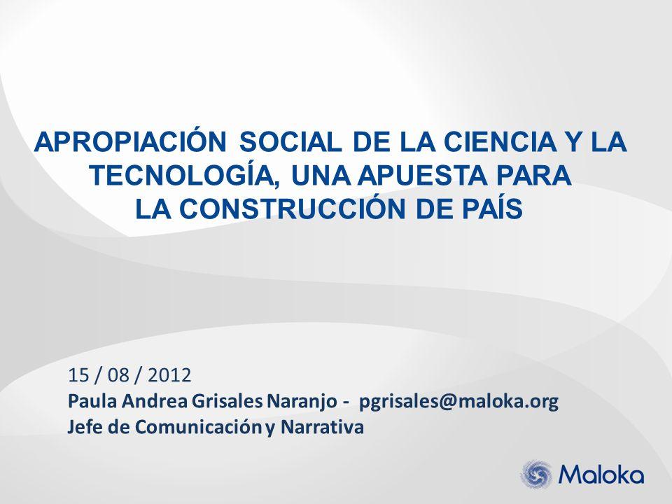15 / 08 / 2012 Paula Andrea Grisales Naranjo - pgrisales@maloka.org Jefe de Comunicación y Narrativa APROPIACIÓN SOCIAL DE LA CIENCIA Y LA TECNOLOGÍA,