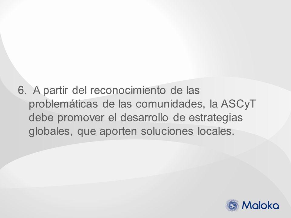 6. A partir del reconocimiento de las problemáticas de las comunidades, la ASCyT debe promover el desarrollo de estrategias globales, que aporten solu
