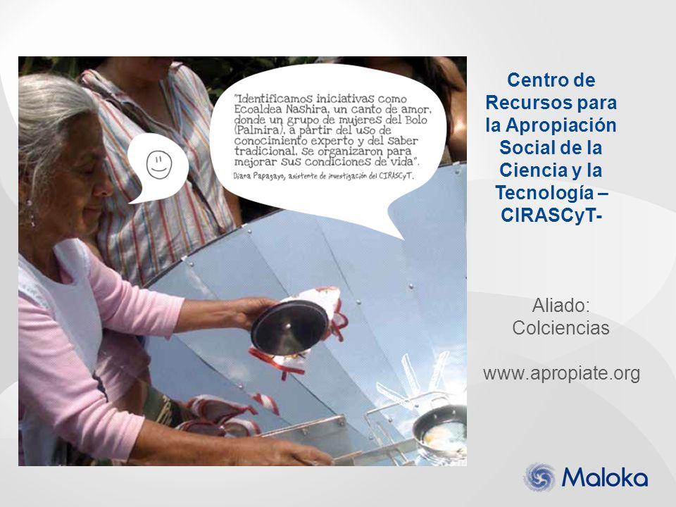 Centro de Recursos para la Apropiación Social de la Ciencia y la Tecnología – CIRASCyT- Aliado: Colciencias www.apropiate.org