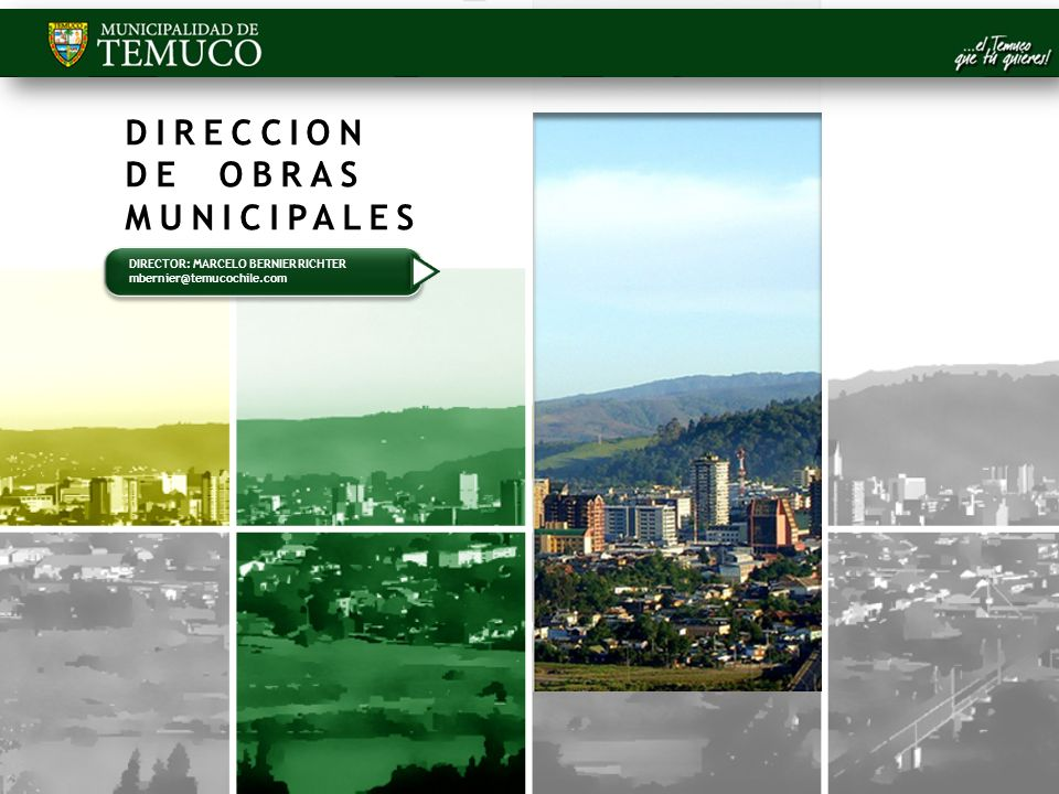 DIRECCION DE OBRAS MUNICIPALES DIRECTOR: MARCELO BERNIER RICHTER mbernier@temucochile.com DIRECTOR: MARCELO BERNIER RICHTER mbernier@temucochile.com