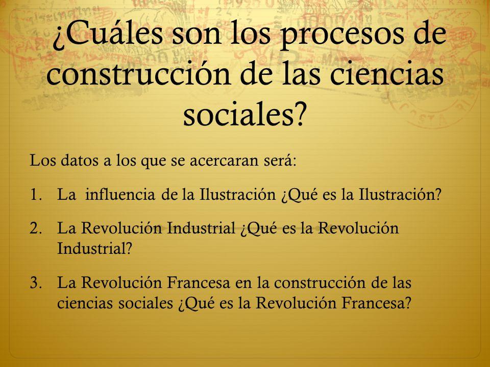 ¿Cuáles son los procesos de construcción de las ciencias sociales? Los datos a los que se acercaran será: 1.La influencia de la Ilustración ¿Qué es la