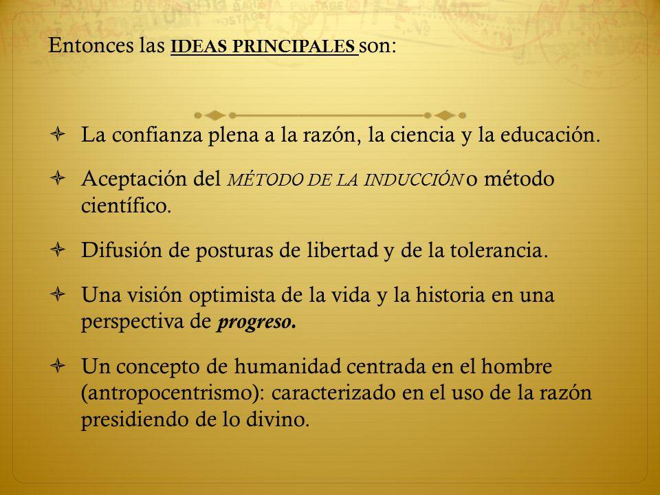 Entonces las IDEAS PRINCIPALES son: La confianza plena a la razón, la ciencia y la educación. Aceptación del MÉTODO DE LA INDUCCIÓN o método científic