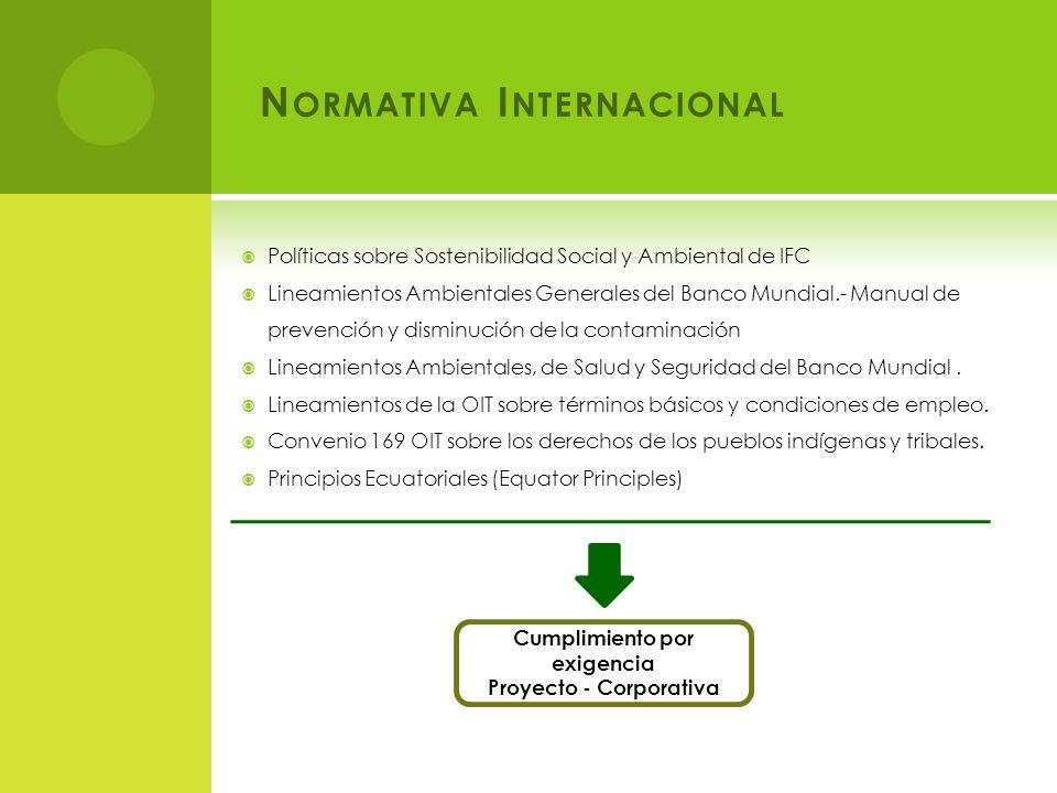 N ORMATIVA I NTERNACIONAL Políticas sobre Sostenibilidad Social y Ambiental de IFC Lineamientos Ambientales Generales del Banco Mundial.- Manual de prevención y disminución de la contaminación Lineamientos Ambientales, de Salud y Seguridad del Banco Mundial.