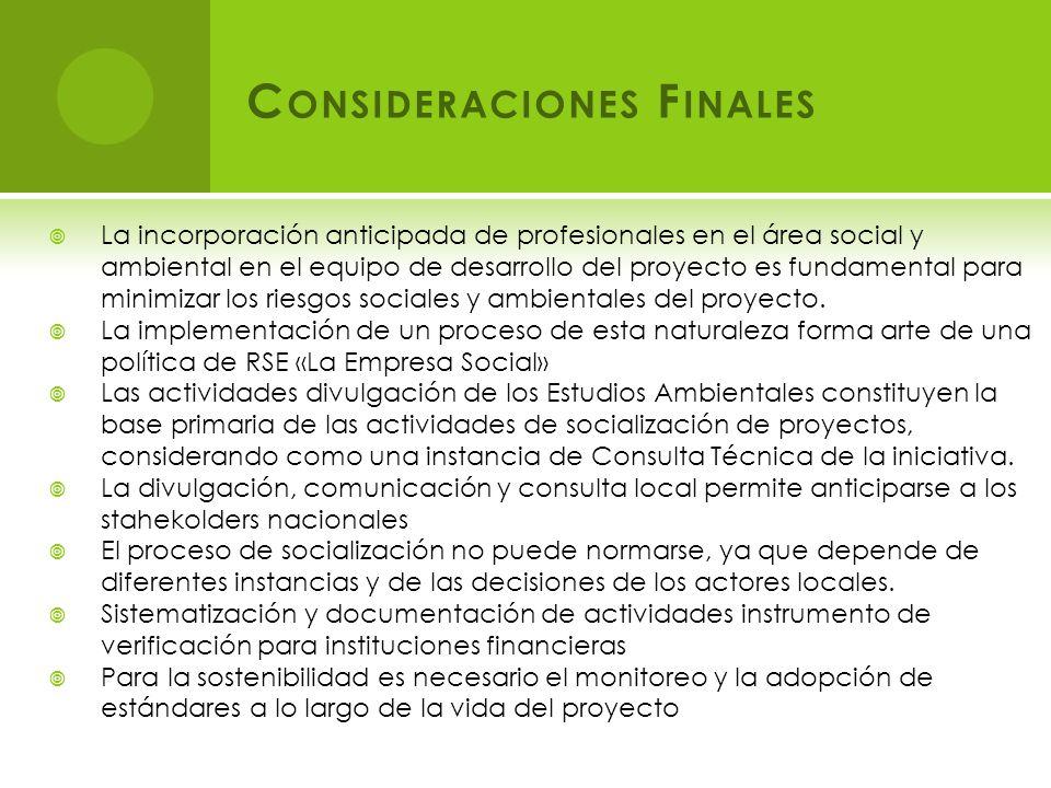 C ONSIDERACIONES F INALES La incorporación anticipada de profesionales en el área social y ambiental en el equipo de desarrollo del proyecto es fundamental para minimizar los riesgos sociales y ambientales del proyecto.
