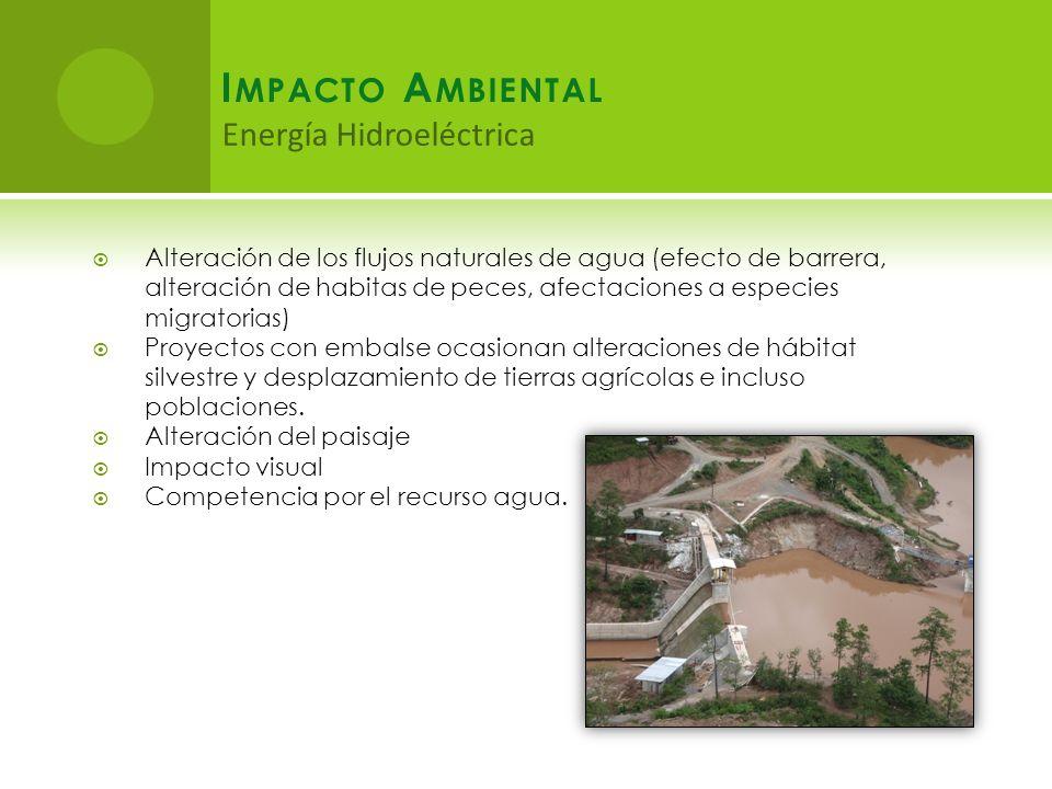 I MPACTO A MBIENTAL Energía Hidroeléctrica Alteración de los flujos naturales de agua (efecto de barrera, alteración de habitas de peces, afectaciones a especies migratorias) Proyectos con embalse ocasionan alteraciones de hábitat silvestre y desplazamiento de tierras agrícolas e incluso poblaciones.