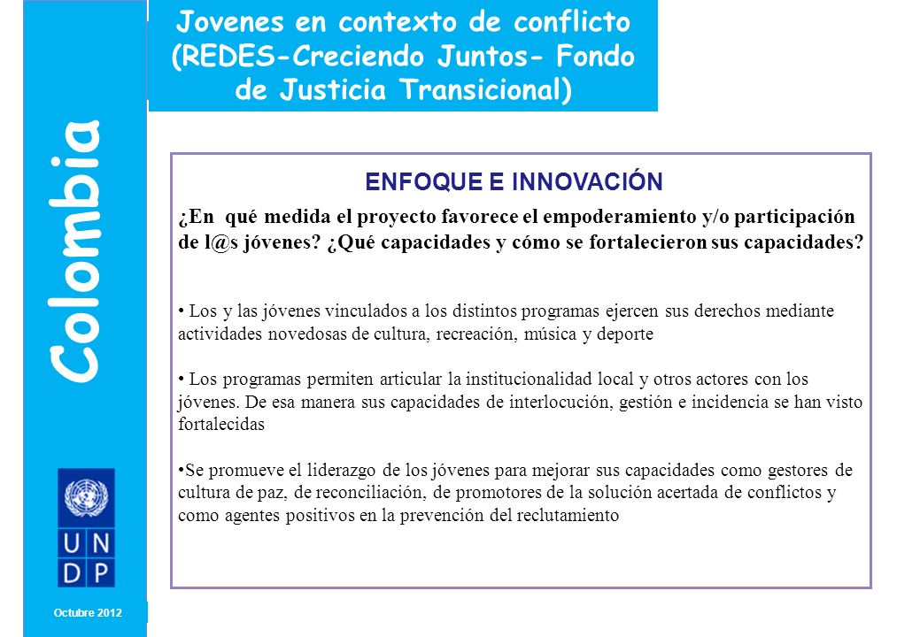 MONTH/ YEAR LECCIONES APRENDIDAS A COMPARTIR Octubre2012 Colombia Experiencias de conflicto, violencia y juventud Se recomienda que la participación de los jóvenes en cualquier actividad se de en espacios diseñados especialmente para ellos y con metodologías que les permitan expresar sus demandas mas claramente.
